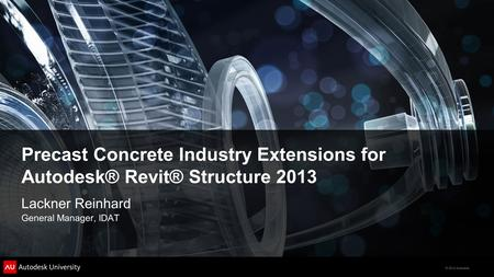 Precast Concrete Industry Extensions for Autodesk® Revit® Structure 2013 Lackner Reinhard General Manager, IDAT.