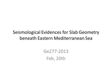Seismological Evidences for Slab Geometry beneath Eastern Mediterranean Sea Ge277-2013 Feb, 20th.