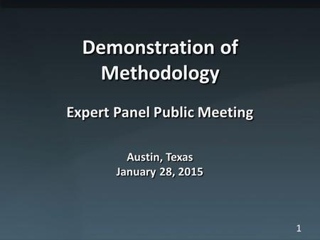 1 Demonstration of Methodology Expert Panel Public Meeting Austin, Texas January 28, 2015.