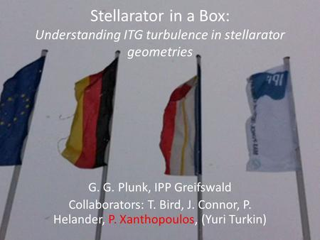 Stellarator in a Box: Understanding ITG turbulence in stellarator geometries G. G. Plunk, IPP Greifswald Collaborators: T. Bird, J. Connor, P. Helander,
