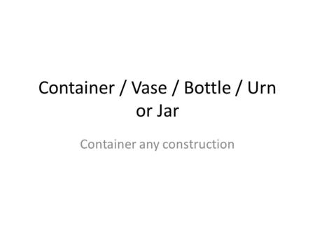 Container / Vase / Bottle / Urn or Jar Container any construction.