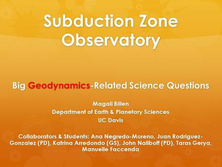 Subduction Zone Observatory Big Geodynamics-Related Science Questions Magali Billen Department of Earth & Planetary Sciences UC Davis Collaborators & Students: