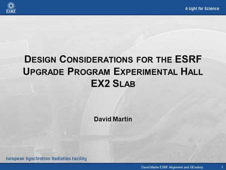 D ESIGN C ONSIDERATIONS FOR THE ESRF U PGRADE P ROGRAM E XPERIMENTAL H ALL EX2 S LAB David Martin David Martin ESRF Alignment and GEodesy1.