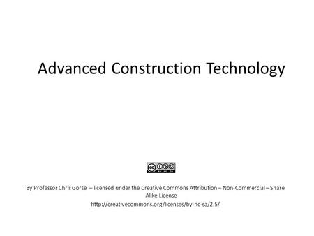 Advanced Construction Technology By Professor Chris Gorse – licensed under the Creative Commons Attribution – Non-Commercial – Share Alike License