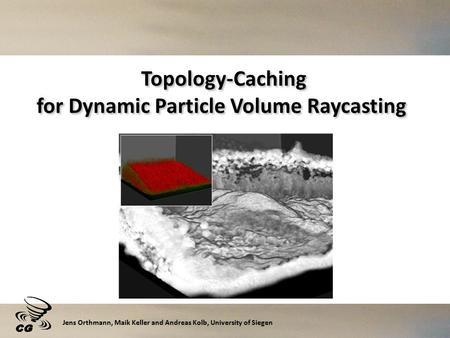Topology-Caching for Dynamic Particle Volume Raycasting Jens Orthmann, Maik Keller and Andreas Kolb, University of Siegen.