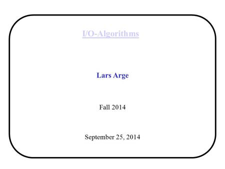 I/O-Algorithms Lars Arge Fall 2014 September 25, 2014.