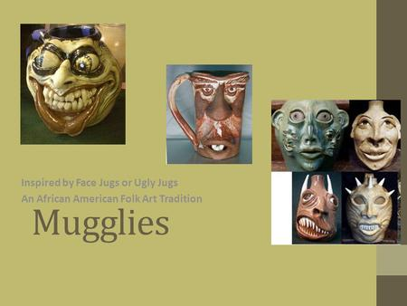 Mugglies Inspired by Face Jugs or Ugly Jugs An African American Folk Art Tradition.