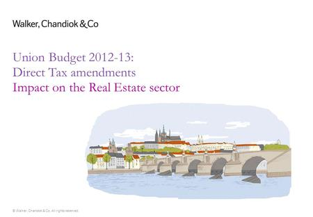 © Walker, Chandiok & Co. All rights reserved. Union Budget 2012-13: Direct Tax amendments Impact on the Real Estate sector.