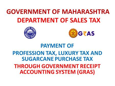 GOVERNMENT OF MAHARASHTRA DEPARTMENT OF SALES TAX PAYMENT OF PROFESSION TAX, LUXURY TAX AND SUGARCANE PURCHASE TAX THROUGH GOVERNMENT RECEIPT ACCOUNTING.