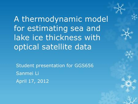 A thermodynamic model for estimating sea and lake ice thickness with optical satellite data Student presentation for GGS656 Sanmei Li April 17, 2012.
