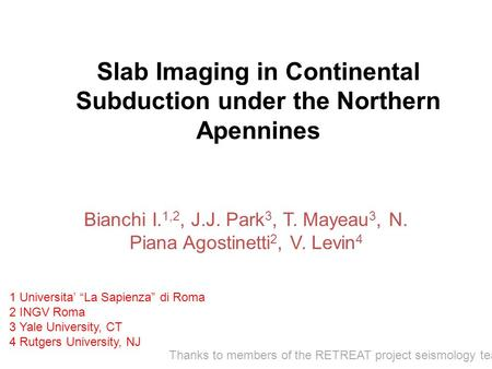 Slab Imaging in Continental Subduction under the Northern Apennines Bianchi I. 1,2, J.J. Park 3, T. Mayeau 3, N. Piana Agostinetti 2, V. Levin 4 1 Universita'
