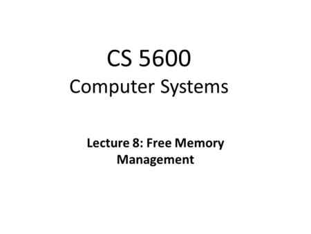 CS 5600 Computer Systems Lecture 8: Free Memory Management.