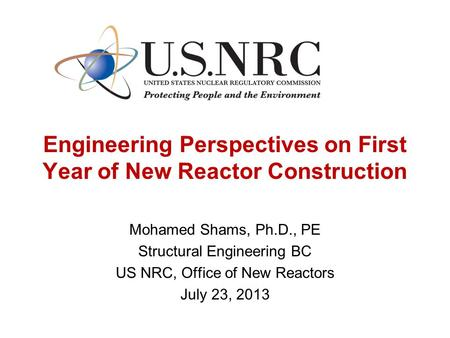 Engineering Perspectives on First Year of New Reactor Construction Mohamed Shams, Ph.D., PE Structural Engineering BC US NRC, Office of New Reactors July.