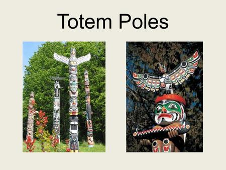 Totem Poles.  What is a Totem Pole? Europeans gave the name totemism or Totem pole to the poles carved by the.