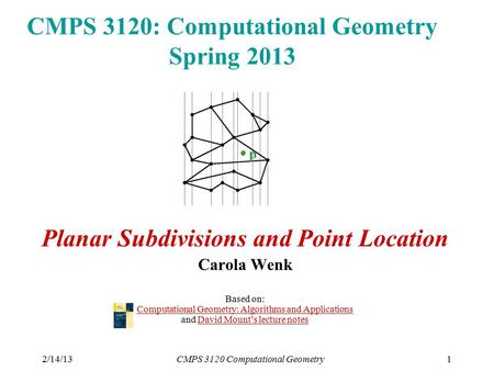 2/14/13CMPS 3120 Computational Geometry1 CMPS 3120: Computational Geometry Spring 2013 Planar Subdivisions and Point Location Carola Wenk Based on: Computational.