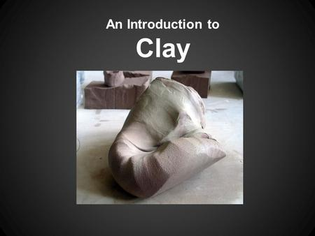 An Introduction to Clay. What is clay? Clay = earth + water Silica - an essential ingredient in clay and glazes. When melted, becomes glass. Clay can.