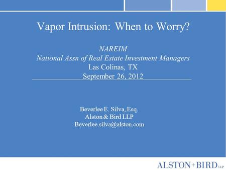 Vapor Intrusion: When to Worry? NAREIM National Assn of Real Estate Investment Managers Las Colinas, TX September 26, 2012 Beverlee E. Silva, Esq. Alston.