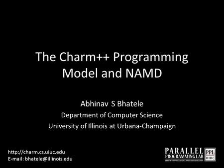 The Charm++ Programming Model and NAMD Abhinav S Bhatele Department of Computer Science University of Illinois at Urbana-Champaign