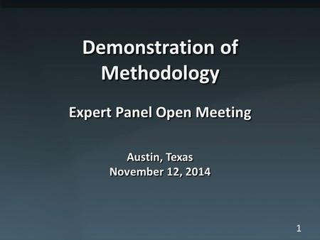 1 Demonstration of Methodology Expert Panel Open Meeting Austin, Texas November 12, 2014.