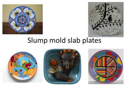 Slump mold slab plates. Focus on experimentation with surface design.