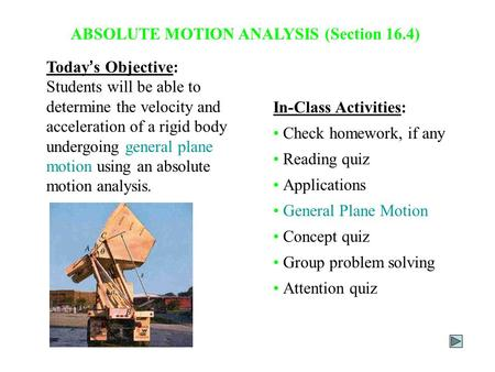 ABSOLUTE MOTION ANALYSIS (Section 16.4) Today ' s Objective: Students will be able to determine the velocity and acceleration of a rigid body undergoing.