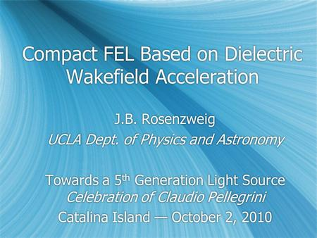 Compact FEL Based on Dielectric Wakefield Acceleration J.B. Rosenzweig UCLA Dept. of Physics and Astronomy Towards a 5 th Generation Light Source Celebration.
