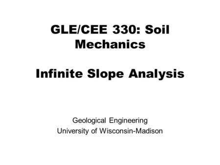 GLE/CEE 330: Soil Mechanics Infinite Slope Analysis