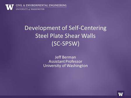Development of Self-Centering Steel Plate Shear Walls (SC-SPSW) Jeff Berman Assistant Professor University of Washington.