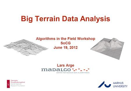 Lars Arge 1/43 Big Terrain Data Analysis Algorithms in the Field Workshop SoCG June 19, 2012 Lars Arge.