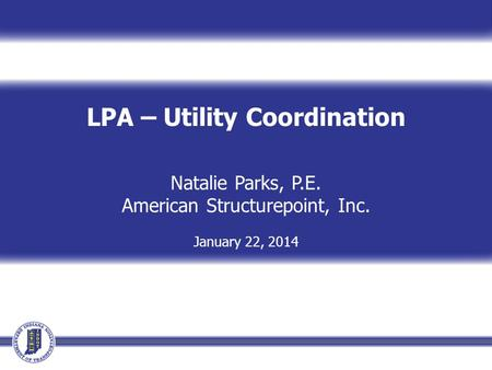 LPA – Utility Coordination Natalie Parks, P.E. American Structurepoint, Inc. January 22, 2014.