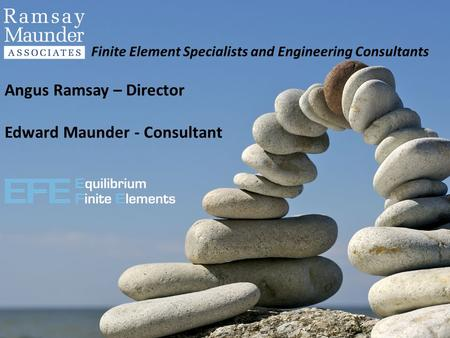 Finite Element Specialists and Engineering Consultants Angus Ramsay – Director Edward Maunder - Consultant.