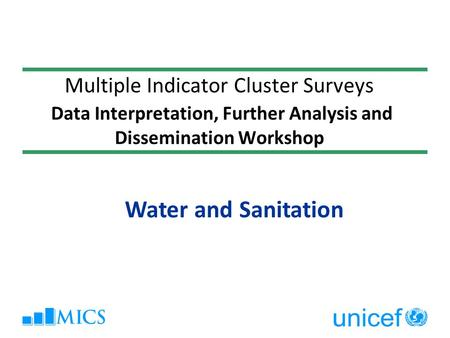 Multiple Indicator Cluster Surveys Data Interpretation, Further Analysis and Dissemination Workshop Water and Sanitation.