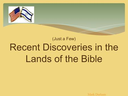 (Just a Few) Recent Discoveries in the Lands of the Bible Mark Durham.