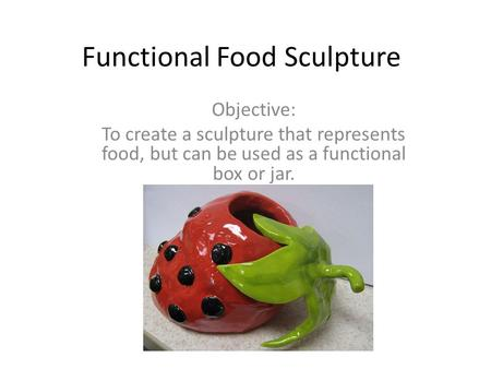 Functional Food Sculpture Objective: To create a sculpture that represents food, but can be used as a functional box or jar.