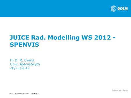 ESA UNCLASSIFIED – For Official Use JUICE Rad. Modelling WS 2012 - SPENVIS H. D. R. Evans Univ. Aberystwyth 28/11/2012.