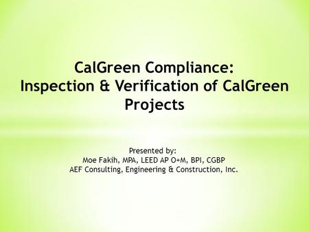 CalGreen Compliance: Inspection & Verification of CalGreen Projects Presented by: Moe Fakih, MPA, LEED AP O+M, BPI, CGBP AEF Consulting, Engineering &