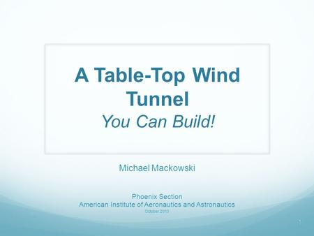 A Table-Top Wind Tunnel You Can Build! Michael Mackowski Phoenix Section American Institute of Aeronautics and Astronautics October 2013 1.