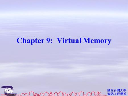 國立台灣大學 資訊工程學系 Chapter 9: Virtual Memory. 資工系網媒所 NEWS 實驗室 Objectives To describe the benefits of a virtual memory system To explain the concepts of demand.