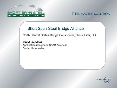 Short Span Steel Bridge Alliance North Central States Bridge Consortium, Sioux Falls, SD David Stoddard Applications Engineer, SSAB Americas Contact Information.