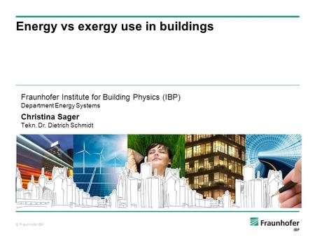 © Fraunhofer IBP Auf Wissen bauen Energy vs exergy use in buildings Fraunhofer Institute for Building Physics (IBP) Department Energy Systems Christina.