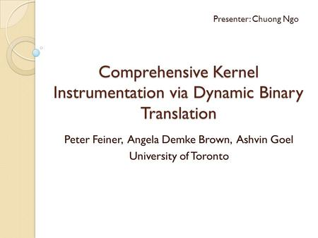 Comprehensive Kernel Instrumentation via Dynamic Binary Translation Peter Feiner, Angela Demke Brown, Ashvin Goel University of Toronto Presenter: Chuong.