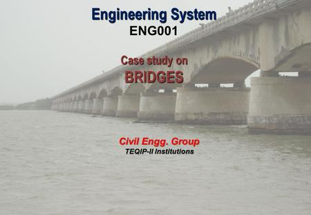 Engineering System ENG001 Case study on BRIDGES Civil Engg. Group TEQIP-II Institutions.