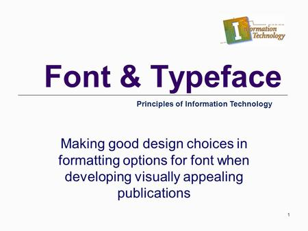 Font & Typeface Making good design choices in formatting options for font when developing visually appealing publications Principles of Information Technology.