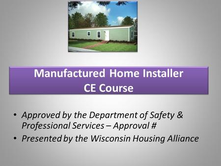 Manufactured Home Installer CE Course Approved by the Department of Safety & Professional Services – Approval # Presented by the Wisconsin Housing Alliance.