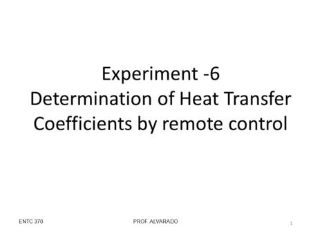 Experiment -6 Determination of Heat Transfer Coefficients by remote control ENTC 370PROF. ALVARADO 1.