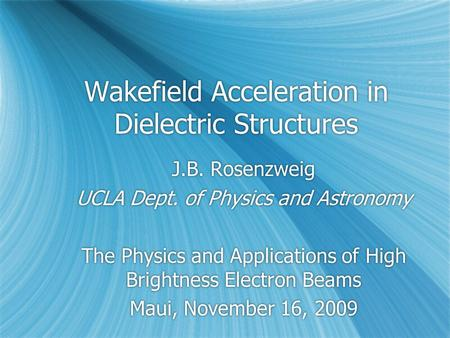 Wakefield Acceleration in Dielectric Structures J.B. Rosenzweig UCLA Dept. of Physics and Astronomy The Physics and Applications of High Brightness Electron.