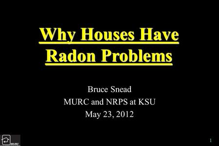 1 Why Houses Have Radon Problems Bruce Snead MURC and NRPS at KSU May 23, 2012.
