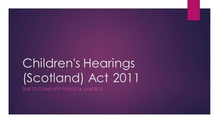 Children's Hearings (Scotland) Act 2011 DUE TO COME INTO FORCE 24 JUNE 2013.