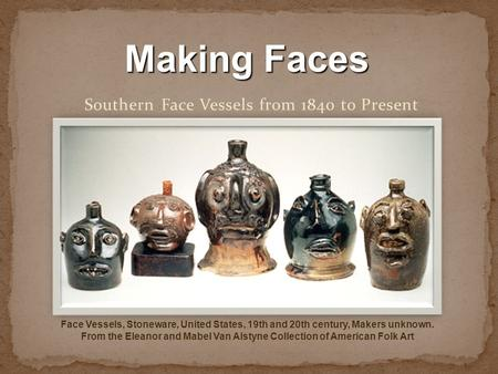 Southern Face Vessels from 1840 to Present Face Vessels, Stoneware, United States, 19th and 20th century, Makers unknown. From the Eleanor and Mabel Van.