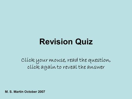 Revision Quiz Click your mouse, read the question, click again to reveal the answer M. S. Martin October 2007.